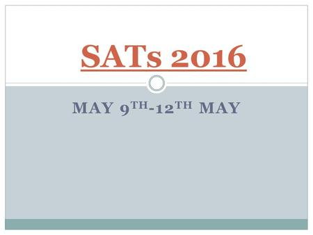 MAY 9 TH -12 TH MAY SATs 2016. What Form will the Tests Take? In May 2016, Year 6 children will be the first to take the new SATs papers. These tests.