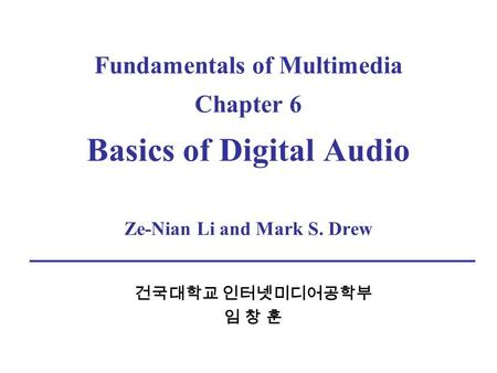 Fundamentals of Multimedia Chapter 6 Basics of Digital Audio Ze-Nian Li and Mark S. Drew 건국대학교 인터넷미디어공학부 임 창 훈.