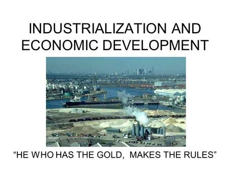 "INDUSTRIALIZATION AND ECONOMIC DEVELOPMENT ""HE WHO HAS THE GOLD, MAKES THE RULES"""