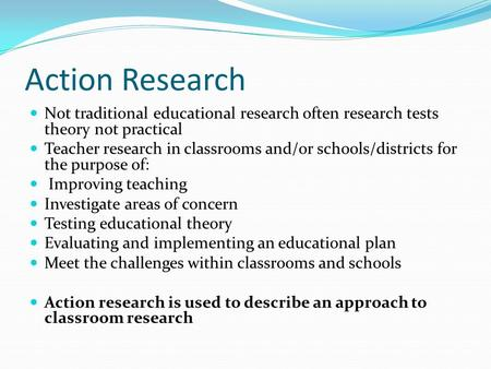 Action Research Not traditional educational research often research tests theory not practical Teacher research in classrooms and/or schools/districts.