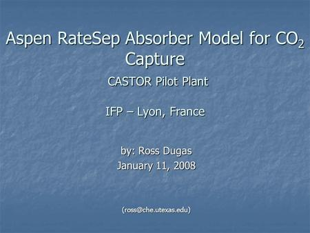 Aspen RateSep Absorber Model for CO 2 Capture CASTOR Pilot Plant IFP – Lyon, France by: Ross Dugas January 11, 2008