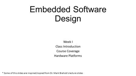 Embedded Software Design Week I Class Introduction Course Coverage Hardware Platforms * Some of this slides are inspired/copied from Dr. Mark Brehob's.