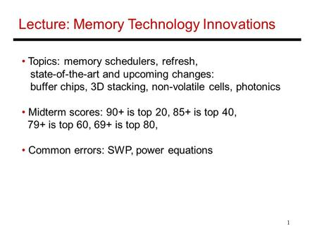 1 Lecture: Memory Technology Innovations Topics: memory schedulers, refresh, state-of-the-art and upcoming changes: buffer chips, 3D stacking, non-volatile.