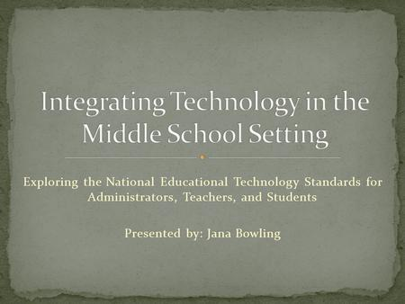 Exploring the National Educational Technology Standards for Administrators, Teachers, and Students Presented by: Jana Bowling.