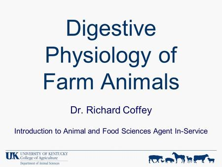 Digestive Physiology of Farm Animals Dr. Richard Coffey Introduction to Animal and Food Sciences Agent In-Service.