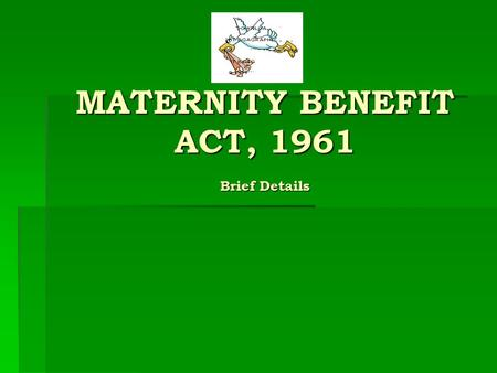 MATERNITY BENEFIT ACT, 1961 Brief Details MATERNITY BENEFIT ACT, 1961 Brief Details.