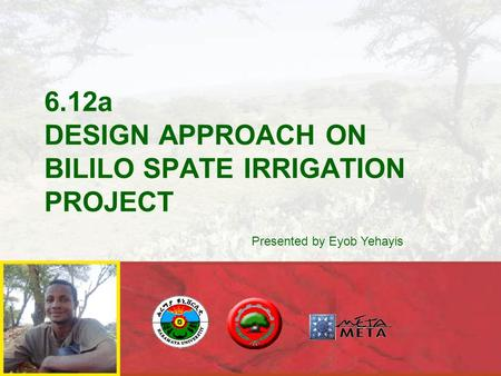 6.12a DESIGN APPROACH ON BILILO SPATE IRRIGATION PROJECT Presented by Eyob Yehayis.