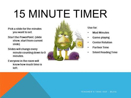 15 MINUTE TIMER Pick a slide for the minutes you want to set. Start the PowerPoint. (slide show, start from current slide) Slides will change every minute.