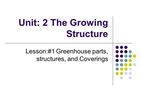 Unit: 2 The Growing Structure Lesson:#1 Greenhouse parts, structures, and Coverings.