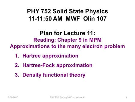 2/09/2015PHY 752 Spring 2015 -- Lecture 111 PHY 752 Solid State Physics 11-11:50 AM MWF Olin 107 Plan for Lecture 11: Reading: Chapter 9 in MPM Approximations.