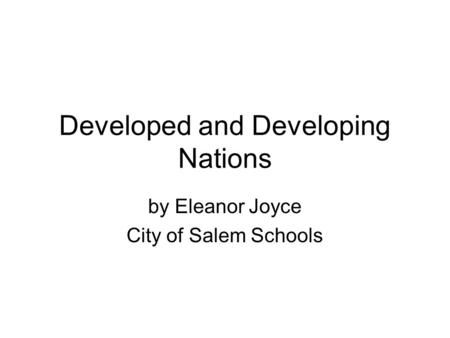 Developed and Developing Nations by Eleanor Joyce City of Salem Schools.