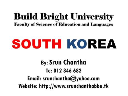 SOUTH KOREA By: Srun Chantha Te: 012 346 682   Website:  Build Bright University Faculty of Science.