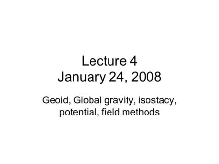 Lecture 4 January 24, 2008 Geoid, Global gravity, isostacy, potential, field methods.