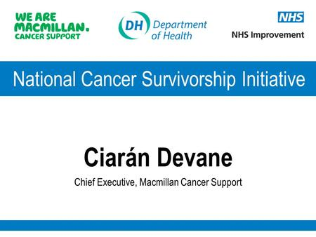 National Cancer Survivorship Initiative Ciarán Devane Chief Executive, Macmillan Cancer Support.
