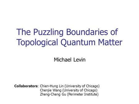 The Puzzling Boundaries of Topological Quantum Matter Michael Levin Collaborators: Chien-Hung Lin (University of Chicago) Chenjie Wang (University of Chicago)
