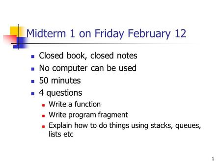 1 Midterm 1 on Friday February 12 Closed book, closed notes No computer can be used 50 minutes 4 questions Write a function Write program fragment Explain.