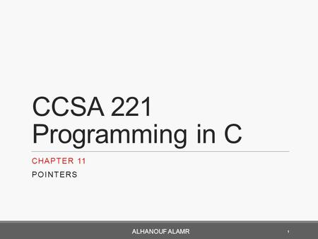 CCSA 221 Programming in C CHAPTER 11 POINTERS ALHANOUF ALAMR 1.