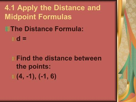 4.1 Apply the Distance and Midpoint Formulas The Distance Formula: d = Find the distance between the points: (4, -1), (-1, 6)
