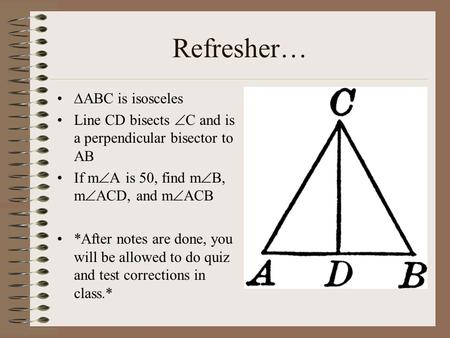 Refresher…  ABC is isosceles Line CD bisects  C and is a perpendicular bisector to AB If m  A is 50, find m  B, m  ACD, and m  ACB *After notes are.