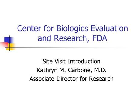 Center for Biologics Evaluation and Research, FDA Site Visit Introduction Kathryn M. Carbone, M.D. Associate Director for Research.