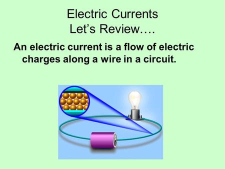 Electric Currents Let's Review…. An electric current is a flow of electric charges along a wire in a circuit.