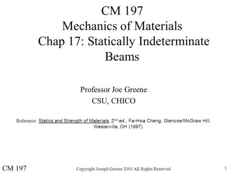 Copyright Joseph Greene 2003 All Rights Reserved 1 CM 197 Mechanics of Materials Chap 17: Statically Indeterminate Beams Professor Joe Greene CSU, CHICO.
