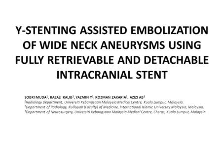Y-STENTING ASSISTED EMBOLIZATION OF WIDE NECK ANEURYSMS USING FULLY RETRIEVABLE AND DETACHABLE INTRACRANIAL STENT SOBRI MUDA 1, RAZALI RALIB 2, YAZMIN.