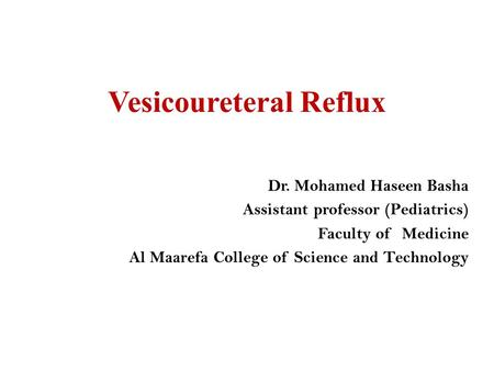 Vesicoureteral Reflux Dr. Mohamed Haseen Basha Assistant professor (Pediatrics) Faculty of Medicine Al Maarefa College of Science and Technology.