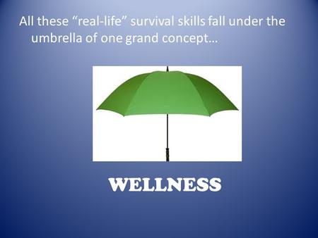 "All these ""real-life"" survival skills fall under the umbrella of one grand concept… WELLNESS."