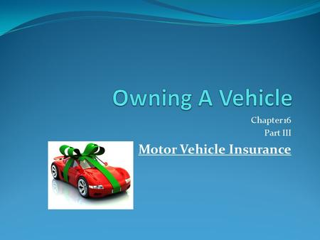 Chapter 16 Part III Motor Vehicle Insurance. Financial Responsibility Anyone who owns or drives a vehicle should have protection against personal injury.