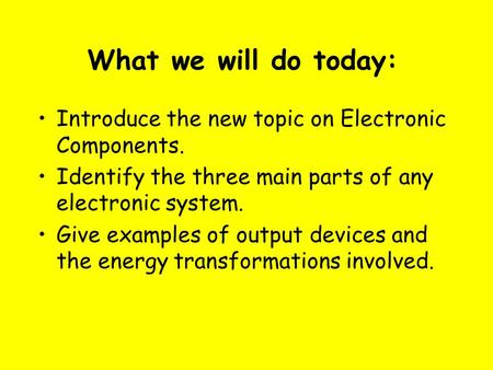 What we will do today: Introduce the new topic on Electronic Components. Identify the three main parts of any electronic system. Give examples of output.