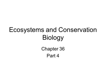 Ecosystems and Conservation Biology Chapter 36 Part 4.