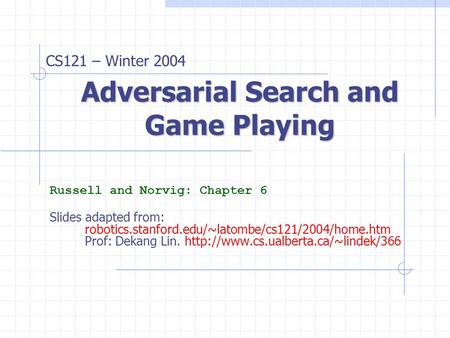 Adversarial Search and Game Playing Russell and Norvig: Chapter 6 Slides adapted from: robotics.stanford.edu/~latombe/cs121/2004/home.htm Prof: Dekang.