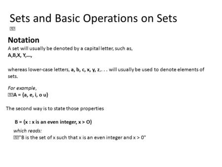Sets and Basic Operations on Sets Notation A set will usually be denoted by a capital letter, such as, A,B,X, Y,..., whereas lower-case letters, a, b,