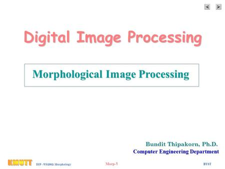 BYST Morp-1 DIP - WS2002: Morphology Digital Image Processing Morphological Image Processing Bundit Thipakorn, Ph.D. Computer Engineering Department.