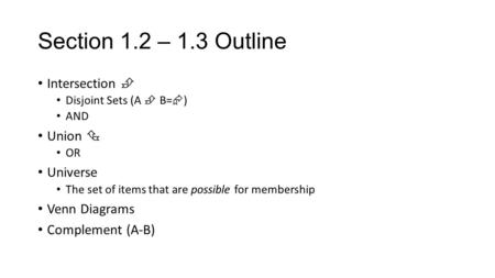 Section 1.2 – 1.3 Outline Intersection  Disjoint Sets (A  B=  ) AND Union  OR Universe The set of items that are possible for membership Venn Diagrams.
