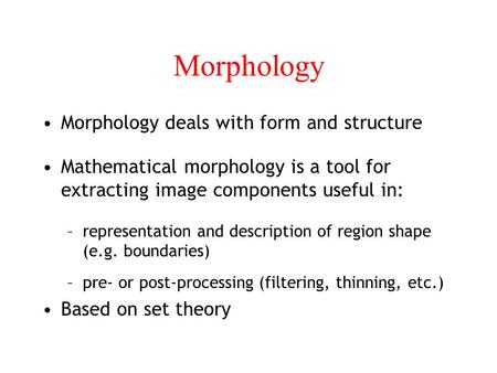 Morphology Morphology deals with form and structure Mathematical morphology is a tool for extracting image components useful in: –representation and description.