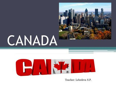 CANADA Teacher: Lebedeva S.P. Geographical position Canada is a North American country. Located in the northern part of the continent, it extends from.