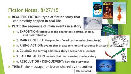 Fiction Notes, 8/27/15  REALISTIC FICTION: type of fiction story that can possibly happen in real life  PLOT: the sequence of main events in a story.