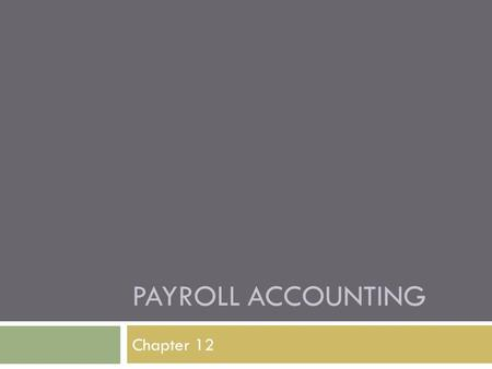 PAYROLL ACCOUNTING Chapter 12. Using a Payroll System  Payroll – list of the employees and the payments due to each for a pay period  Pay Period – the.
