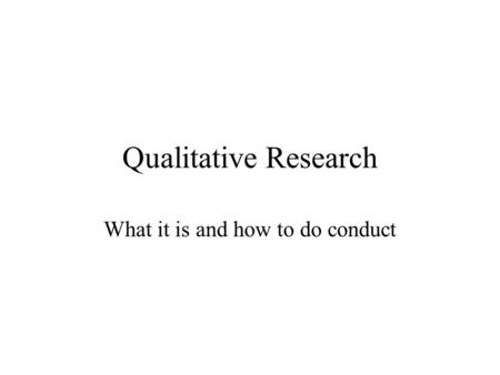 Qualitative Research What it is and how to do conduct.