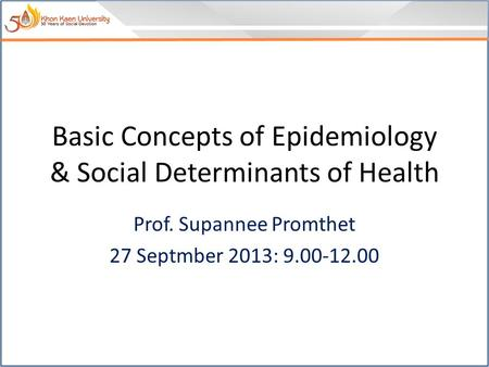Basic Concepts of Epidemiology & Social Determinants of Health Prof. Supannee Promthet 27 Septmber 2013: 9.00-12.00.