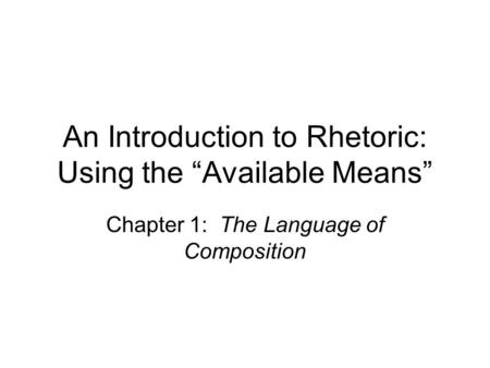 "An Introduction to Rhetoric: Using the ""Available Means"" Chapter 1: The Language of Composition."