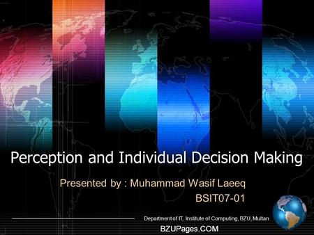 BZUPages.COM Department of IT, Institute of Computing, BZU, Multan Perception and Individual Decision Making Presented by : Muhammad Wasif Laeeq BSIT07-01.
