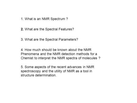 1. What is an NMR Spectrum ? 2. What are the Spectral Features? 3. What are the Spectral Parameters? 4. How much should be known about the NMR Phenomena.