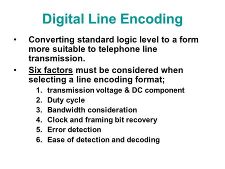 Digital Line Encoding Converting standard logic level to a form more suitable to telephone line transmission. Six factors must be considered when selecting.
