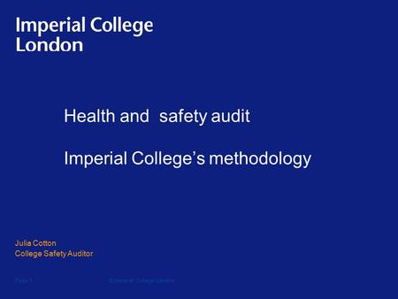 © Imperial College LondonPage 1 Health and safety audit Imperial College's methodology Julia Cotton College Safety Auditor.