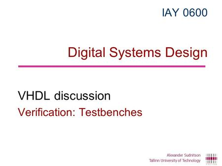 IAY 0600 Digital Systems Design VHDL discussion Verification: Testbenches Alexander Sudnitson Tallinn University of Technology.