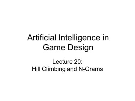 Artificial Intelligence in Game Design Lecture 20: Hill Climbing and N-Grams.