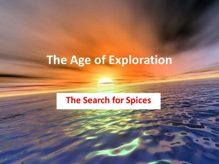 "The Age of Exploration The Search for Spices. Motivations for Exploring the Seas 1.Spice – Medicine, Preservative, Meat, Perfume 2.""Molaccas"" Island chain."